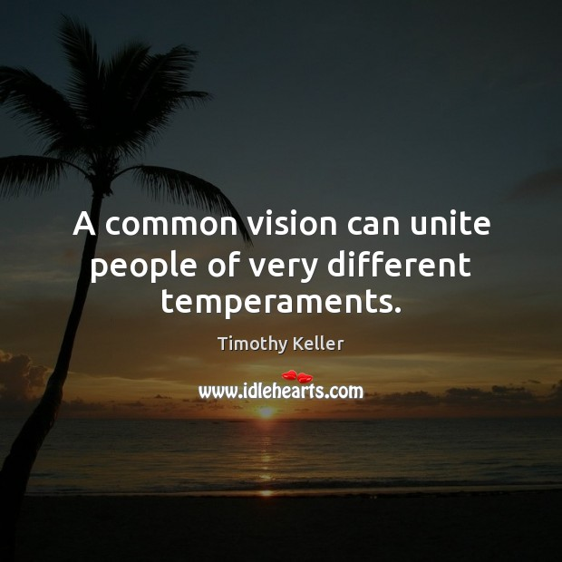 A common vision can unite people of very different temperaments. Timothy Keller Picture Quote