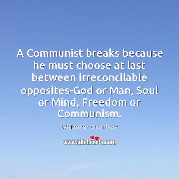 A Communist breaks because he must choose at last between irreconcilable opposites-God Whittaker Chambers Picture Quote