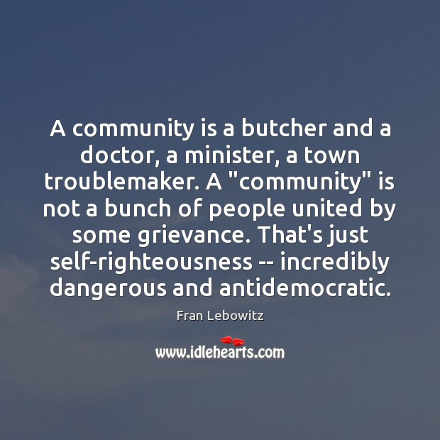 A community is a butcher and a doctor, a minister, a town Fran Lebowitz Picture Quote