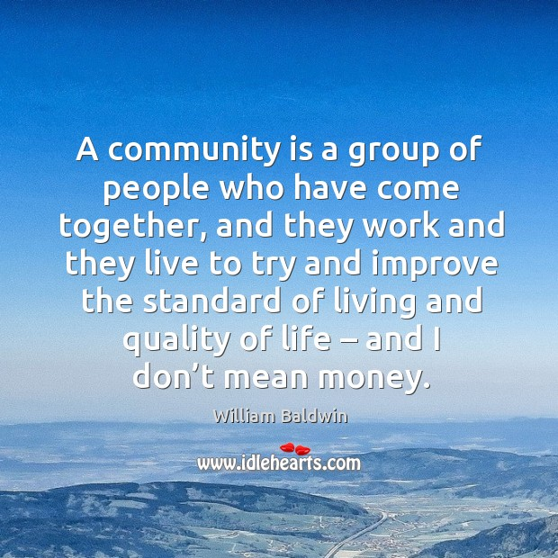 A community is a group of people who have come together, and they work and they live William Baldwin Picture Quote