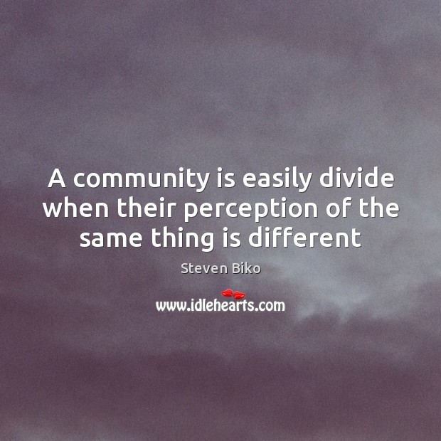 A community is easily divide when their perception of the same thing is different Steven Biko Picture Quote