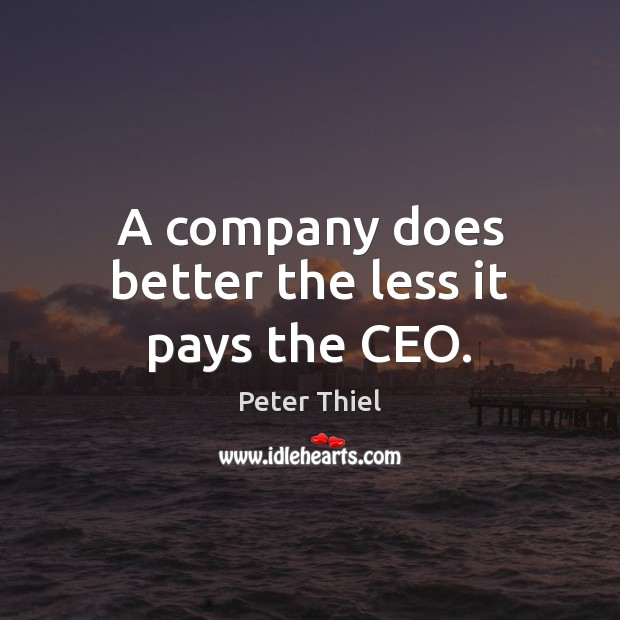 A company does better the less it pays the CEO. Peter Thiel Picture Quote
