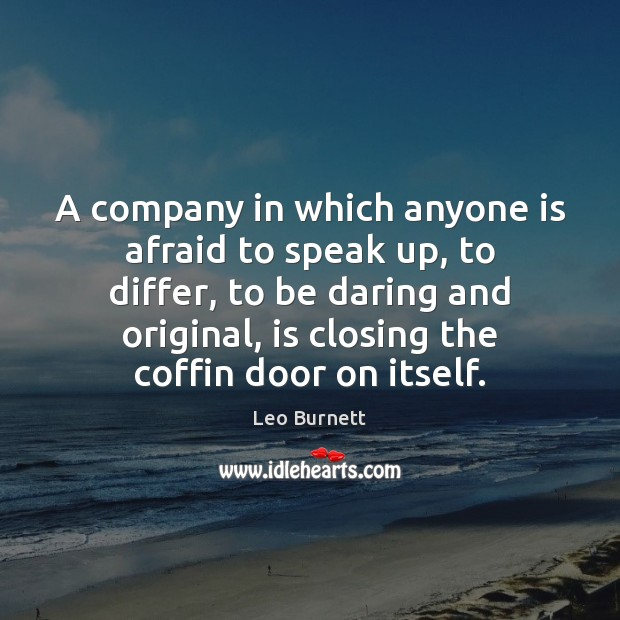 A company in which anyone is afraid to speak up, to differ, Leo Burnett Picture Quote