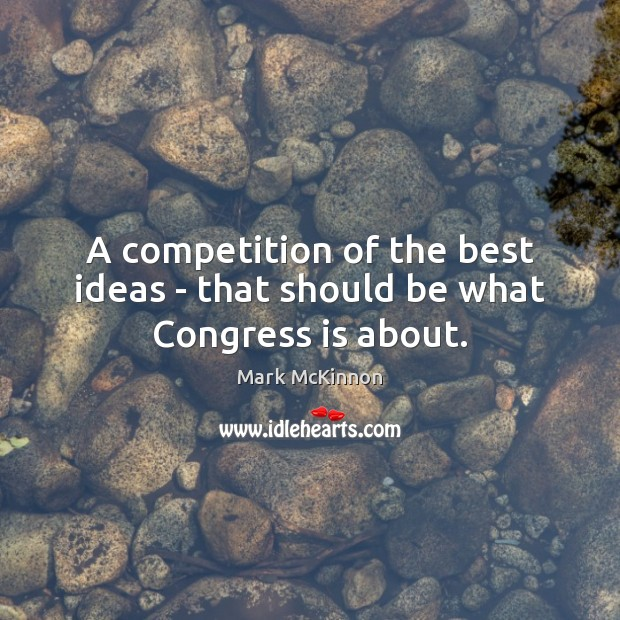 A competition of the best ideas – that should be what Congress is about. Image