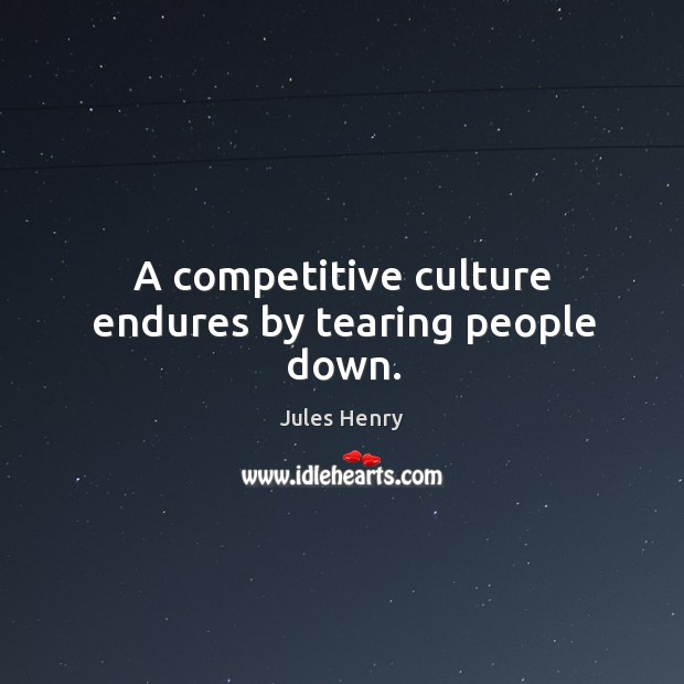 A competitive culture endures by tearing people down. Image
