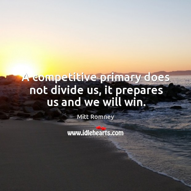 A competitive primary does not divide us, it prepares us and we will win. Image