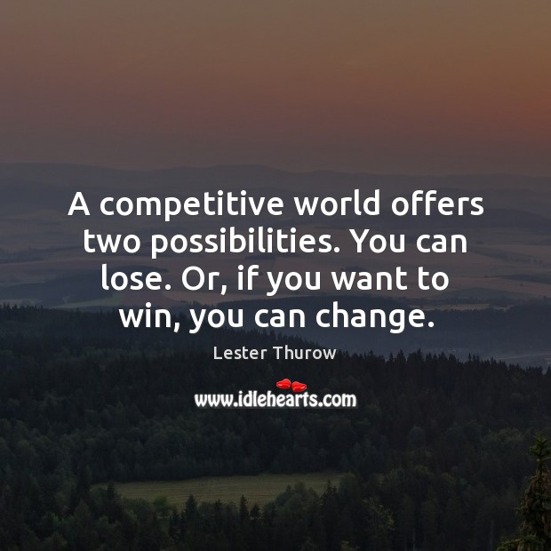 A competitive world offers two possibilities. You can lose. Or, if you Image