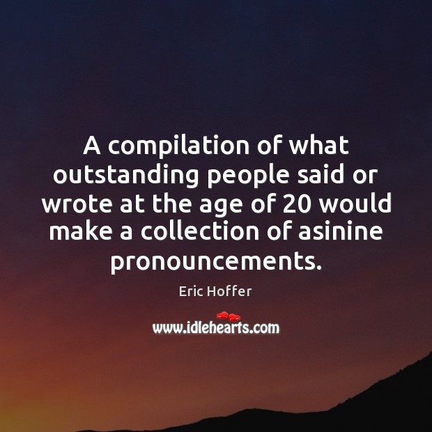 A compilation of what outstanding people said or wrote at the age Eric Hoffer Picture Quote