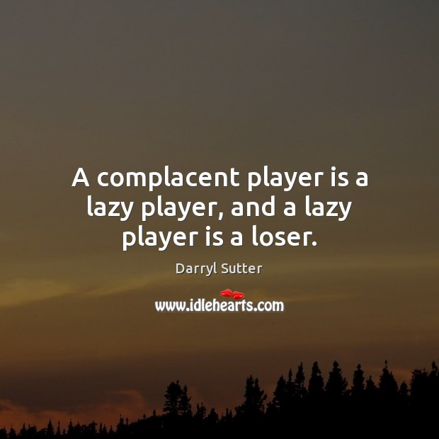 A complacent player is a lazy player, and a lazy player is a loser. Image