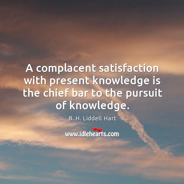 A complacent satisfaction with present knowledge is the chief bar to the pursuit of knowledge. B. H. Liddell Hart Picture Quote