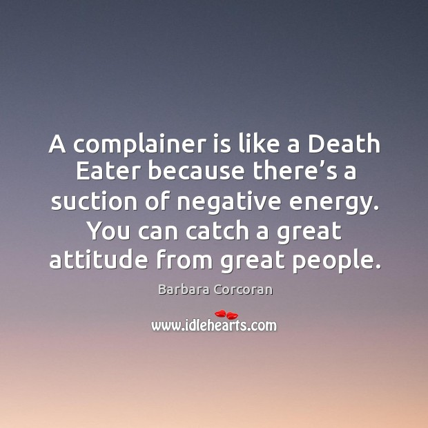 A complainer is like a death eater because there's a suction of negative energy. Image