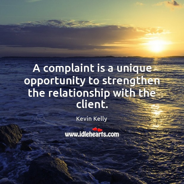 A complaint is a unique opportunity to strengthen the relationship with the client. Kevin Kelly Picture Quote