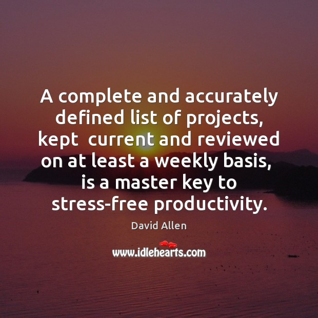 A complete and accurately defined list of projects, kept  current and reviewed David Allen Picture Quote