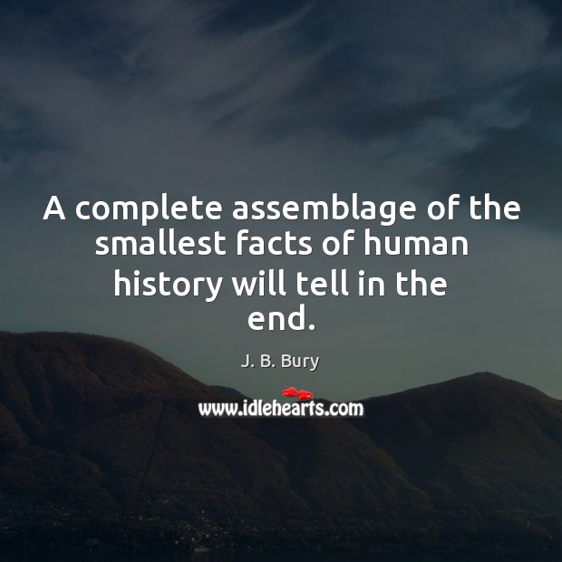A complete assemblage of the smallest facts of human history will tell in the end. Image