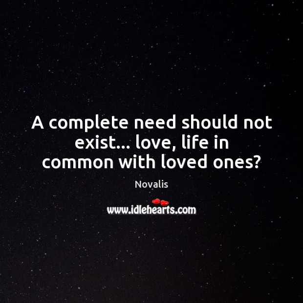 A complete need should not exist… love, life in common with loved ones? Novalis Picture Quote
