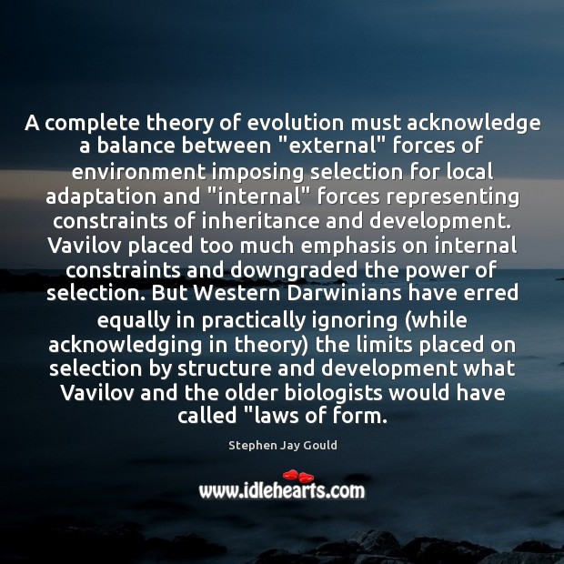 """A complete theory of evolution must acknowledge a balance between """"external"""" forces Stephen Jay Gould Picture Quote"""