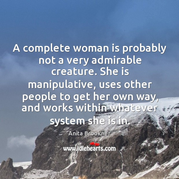 A complete woman is probably not a very admirable creature. She is manipulative, uses other Image
