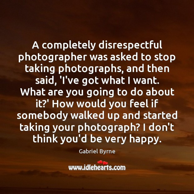 A completely disrespectful photographer was asked to stop taking photographs, and then Gabriel Byrne Picture Quote