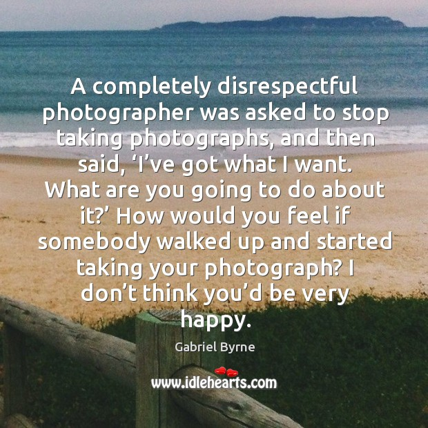 A completely disrespectful photographer was asked to stop taking photographs Gabriel Byrne Picture Quote