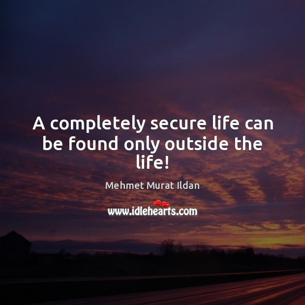 A completely secure life can be found only outside the life! Image