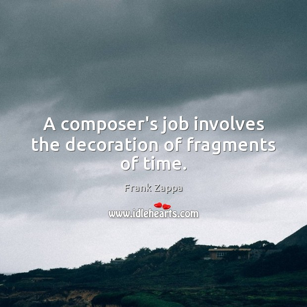 A composer's job involves the decoration of fragments of time. Image