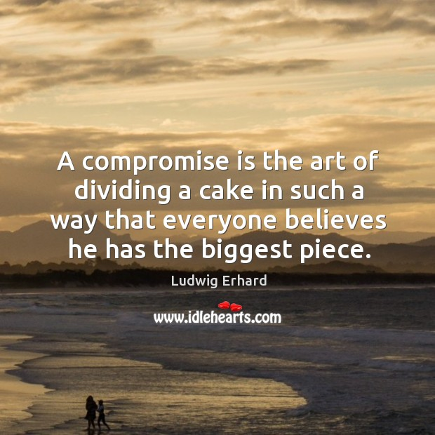 A compromise is the art of dividing a cake in such a way that everyone believes he has the biggest piece. Image