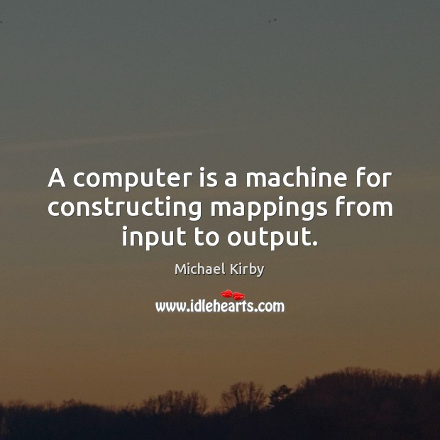A computer is a machine for constructing mappings from input to output. Computers Quotes Image