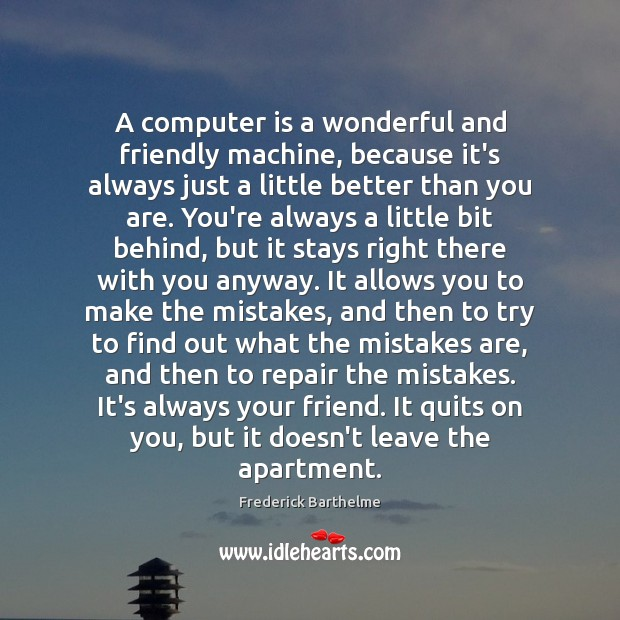 A computer is a wonderful and friendly machine, because it's always just Computers Quotes Image