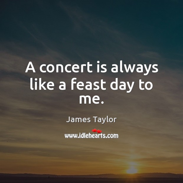 A concert is always like a feast day to me. James Taylor Picture Quote