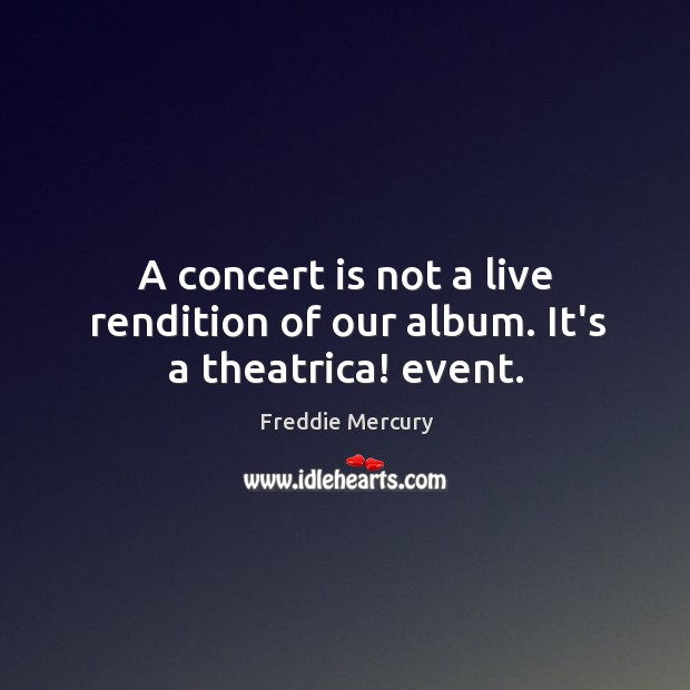 A concert is not a live rendition of our album. It's a theatrica! event. Image