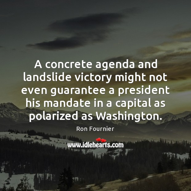 A concrete agenda and landslide victory might not even guarantee a president Ron Fournier Picture Quote
