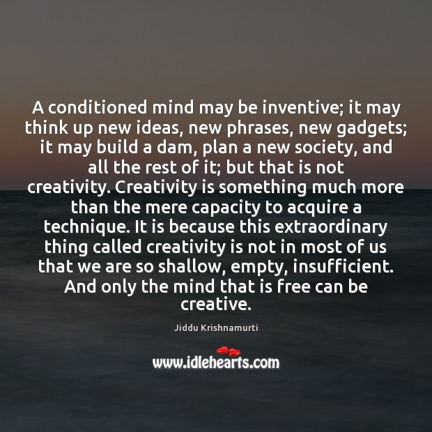 A conditioned mind may be inventive; it may think up new ideas, Plan Quotes Image