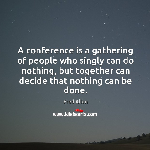 A conference is a gathering of people who singly can do nothing, but together can decide that nothing can be done. Fred Allen Picture Quote