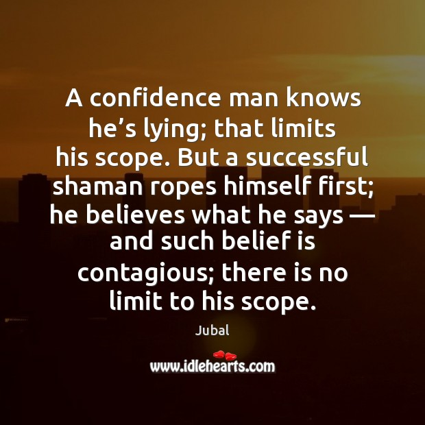 A confidence man knows he's lying; that limits his scope. But Belief Quotes Image