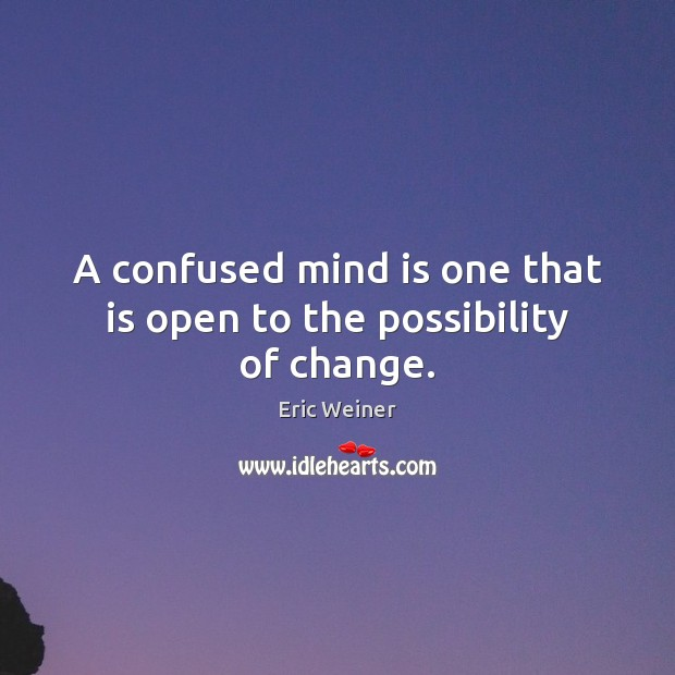 A confused mind is one that is open to the possibility of change. Eric Weiner Picture Quote