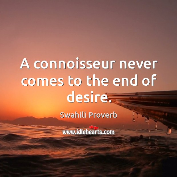 A connoisseur never comes to the end of desire. Image