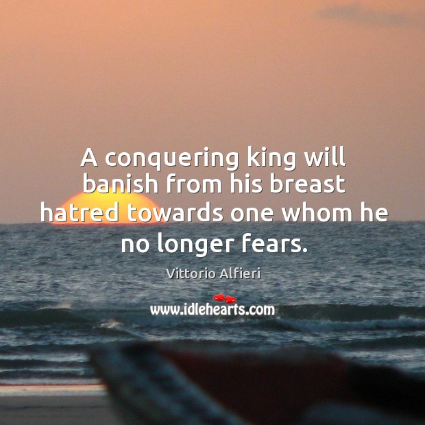 A conquering king will banish from his breast hatred towards one whom he no longer fears. Image