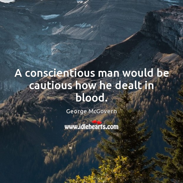 A conscientious man would be cautious how he dealt in blood. George McGovern Picture Quote