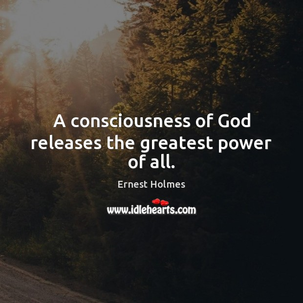 A consciousness of God releases the greatest power of all. Ernest Holmes Picture Quote