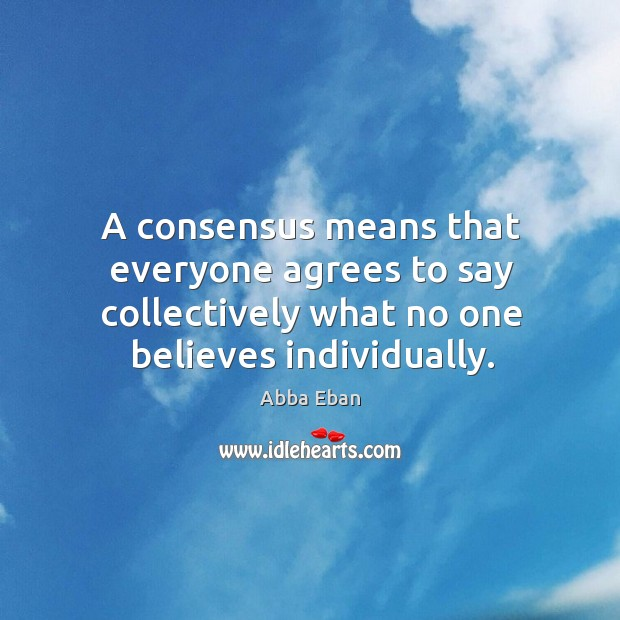 Image, A consensus means that everyone agrees to say collectively what no one believes individually.
