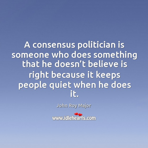 A consensus politician is someone who does something that he doesn't believe is right Image