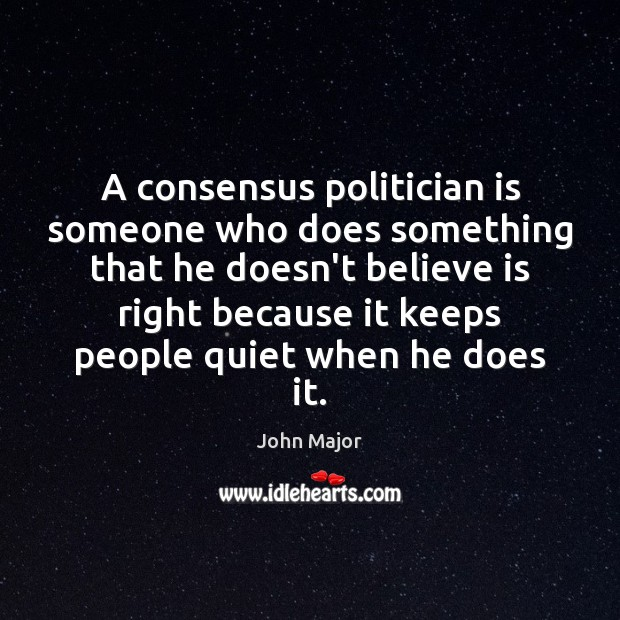 A consensus politician is someone who does something that he doesn't believe John Major Picture Quote