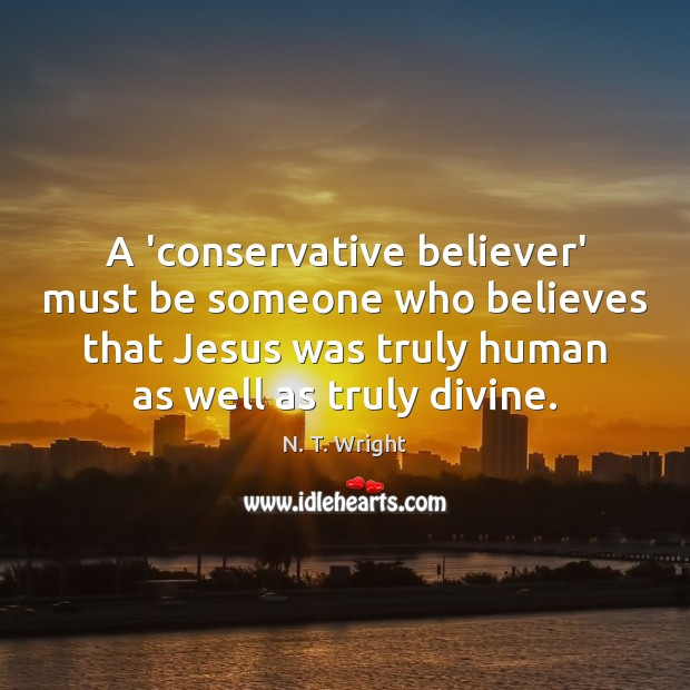 A 'conservative believer' must be someone who believes that Jesus was truly Image