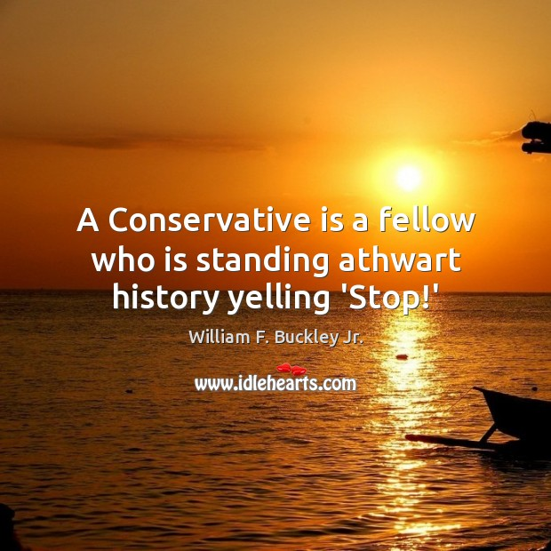 Image, A Conservative is a fellow who is standing athwart history yelling 'Stop!'