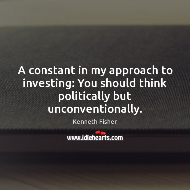 A constant in my approach to investing: You should think politically but unconventionally. Image