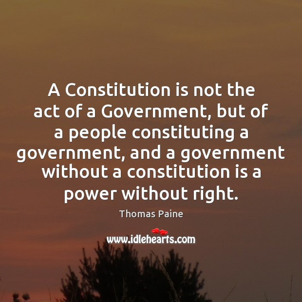 A Constitution is not the act of a Government, but of a Thomas Paine Picture Quote