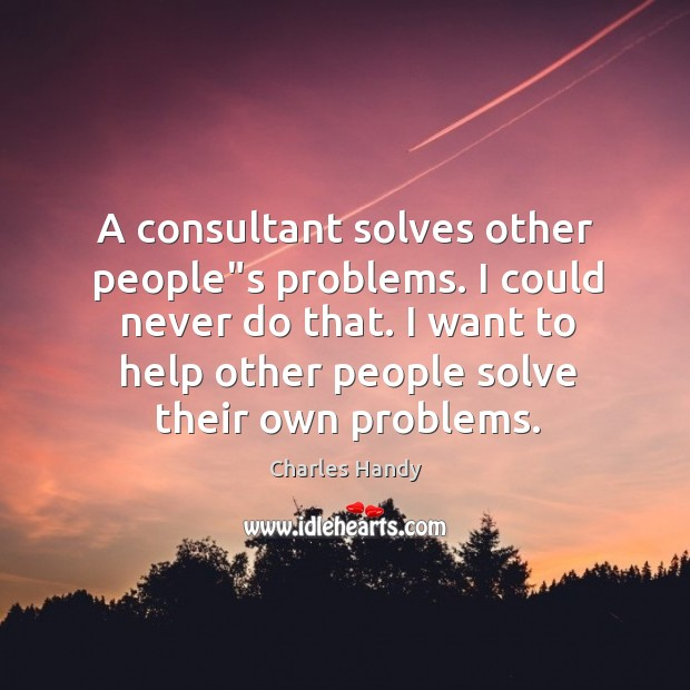 """A consultant solves other people""""s problems. I could never do that. Image"""