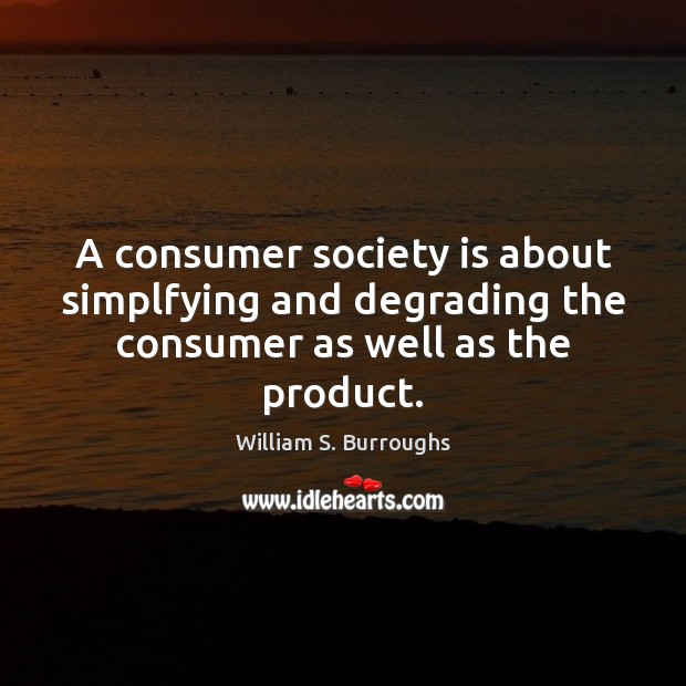A consumer society is about simplfying and degrading the consumer as well as the product. Society Quotes Image