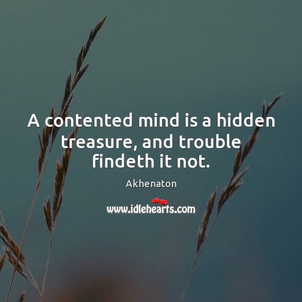 Image, A contented mind is a hidden treasure, and trouble findeth it not.