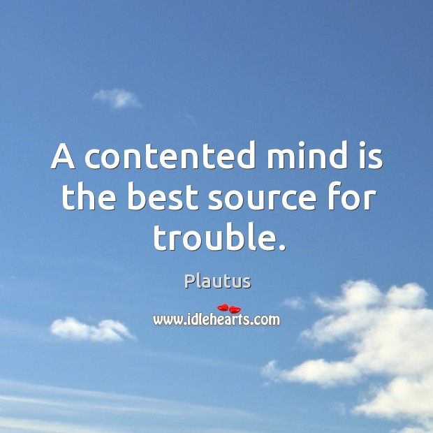 Image, A contented mind is the best source for trouble.